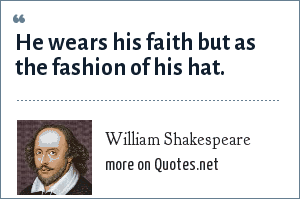 William Shakespeare: He wears his faith but as the fashion of his hat.