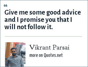 Vikrant Parsai: Give me some good advice and I promise you that I will not follow it.