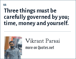 Vikrant Parsai: Three things must be carefully governed by you; time, money and yourself.
