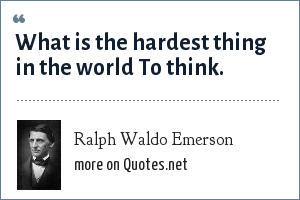 Ralph Waldo Emerson: What is the hardest thing in the world To think.