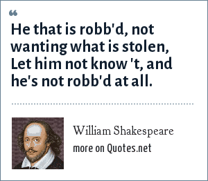 William Shakespeare: He that is robb'd, not wanting what is stolen, Let him not know 't, and he's not robb'd at all.