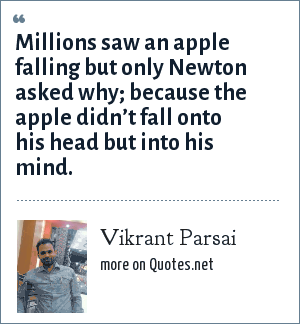 Vikrant Parsai: Millions saw an apple falling but only Newton asked why; because the apple didn't fall onto his head but into his mind.