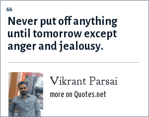 Vikrant Parsai: Never put off anything until tomorrow except anger and jealousy.