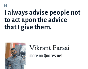Vikrant Parsai: I always advise people not to act upon the advice that I give them.