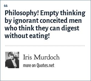 Iris Murdoch Philosophy Empty Thinking By Ignorant Conceited Men