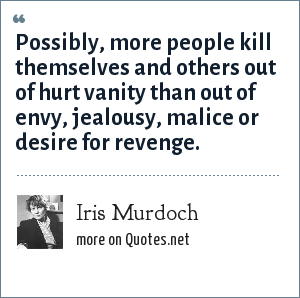 Iris Murdoch: Possibly, more people kill themselves and others out of hurt vanity than out of envy, jealousy, malice or desire for revenge.