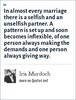 Iris Murdoch: In almost every marriage there is a selfish and an unselfish partner. A pattern is set up and soon becomes inflexible, of one person always making the demands and one person always giving way.