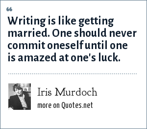 Iris Murdoch: Writing is like getting married. One should never commit oneself until one is amazed at one's luck.