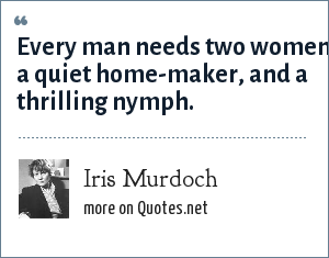 Iris Murdoch: Every man needs two women, a quiet home-maker, and a thrilling nymph.
