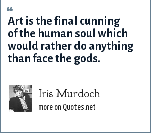 Iris Murdoch: Art is the final cunning of the human soul which would rather do anything than face the gods.