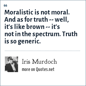 Iris Murdoch: Moralistic is not moral. And as for truth -- well, it's like brown -- it's not in the spectrum. Truth is so generic.