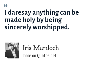 Iris Murdoch: I daresay anything can be made holy by being sincerely worshipped.