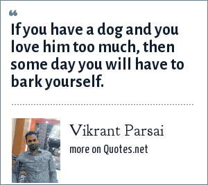 Vikrant Parsai: If you have a dog and you love him too much, then some day you will have to bark yourself.