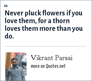 Vikrant Parsai: Never pluck flowers if you love them, for a thorn loves them more than you do.