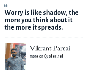 Vikrant Parsai: Worry is like shadow, the more you think about it the more it spreads.