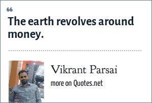 Vikrant Parsai: The earth revolves around money.