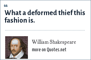 William Shakespeare: What a deformed thief this fashion is.