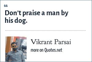 Vikrant Parsai: Don't praise a man by his dog.
