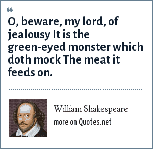 William Shakespeare: O, beware, my lord, of jealousy It is the green-eyed monster which doth mock The meat it feeds on.
