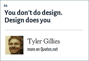 Tyler Gillies: You don't do design. Design does you