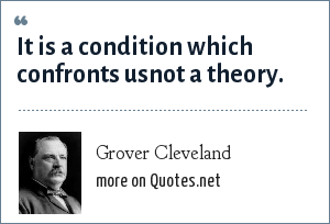 Grover Cleveland: It is a condition which confronts usnot a theory.