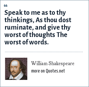 William Shakespeare: Speak to me as to thy thinkings, As thou dost ruminate, and give thy worst of thoughts The worst of words.