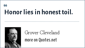 Grover Cleveland: Honor lies in honest toil.