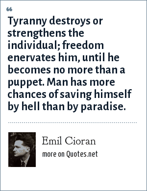 Emil Cioran: Tyranny destroys or strengthens the individual; freedom enervates him, until he becomes no more than a puppet. Man has more chances of saving himself by hell than by paradise.