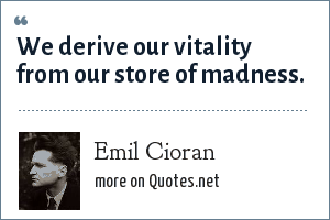 Emil Cioran: We derive our vitality from our store of madness.