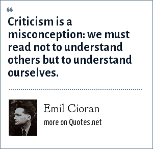 Emil Cioran: Criticism is a misconception: we must read not to understand others but to understand ourselves.