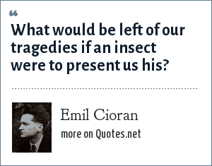 Emil Cioran: What would be left of our tragedies if an insect were to present us his?