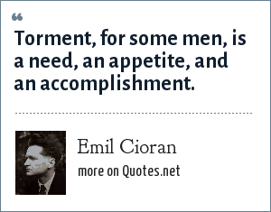 Emil Cioran: Torment, for some men, is a need, an appetite, and an accomplishment.