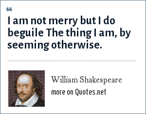 William Shakespeare: I am not merry but I do beguile The thing I am, by seeming otherwise.