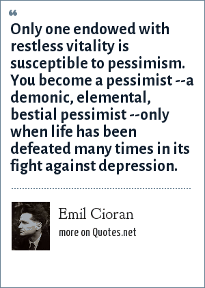 Emil Cioran: Only one endowed with restless vitality is susceptible to pessimism. You become a pessimist --a demonic, elemental, bestial pessimist --only when life has been defeated many times in its fight against depression.