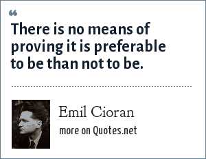 Emil Cioran: There is no means of proving it is preferable to be than not to be.