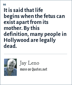 Jay Leno: It is said that life begins when the fetus can exist apart from its mother. By this definition, many people in Hollywood are legally dead.