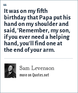 Sam Levenson: It was on my fifth birthday that Papa put his hand on my shoulder and said, 'Remember, my son, if you ever need a helping hand, you'll find one at the end of your arm.