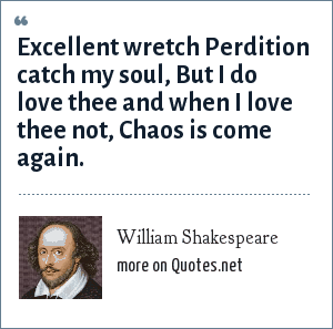 William Shakespeare: Excellent wretch Perdition catch my soul, But I do love thee and when I love thee not, Chaos is come again.