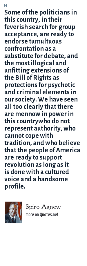 Spiro Agnew: Some of the politicians in this country, in their feverish search for group acceptance, are ready to endorse tumultuous confrontation as a substitute for debate, and the most illogical and unfitting extensions of the Bill of Rights as protections for psychotic and criminal elements in our society. We have seen all too clearly that there are mennow in power in this countrywho do not represent authority, who cannot cope with tradition, and who believe that the people of America are ready to support revolution as long as it is done with a cultured voice and a handsome profile.