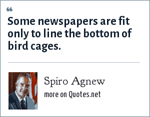 Spiro Agnew: Some newspapers are fit only to line the bottom of bird cages.