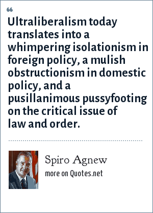Spiro Agnew: Ultraliberalism today translates into a whimpering isolationism in foreign policy, a mulish obstructionism in domestic policy, and a pusillanimous pussyfooting on the critical issue of law and order.