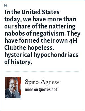 Spiro Agnew: In the United States today, we have more than our share of the nattering nabobs of negativism. They have formed their own 4H Clubthe hopeless, hysterical hypochondriacs of history.