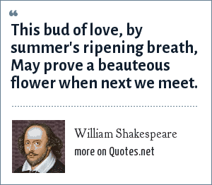 William Shakespeare: This bud of love, by summer's ripening breath, May prove a beauteous flower when next we meet.