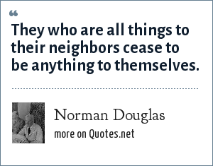Norman Douglas: They who are all things to their neighbors cease to be anything to themselves.
