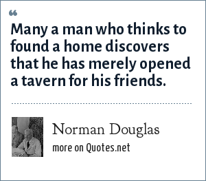 Norman Douglas: Many a man who thinks to found a home discovers that he has merely opened a tavern for his friends.