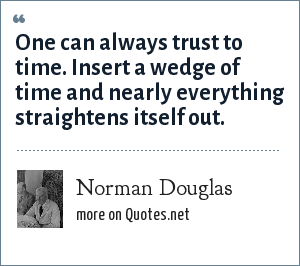 Norman Douglas: One can always trust to time. Insert a wedge of time and nearly everything straightens itself out.