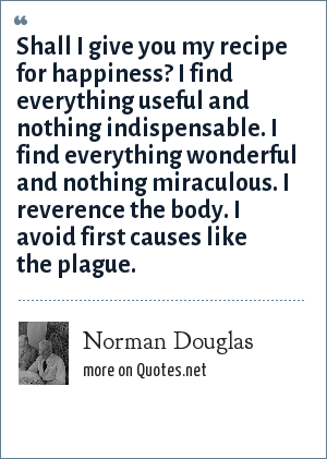 Norman Douglas: Shall I give you my recipe for happiness? I find everything useful and nothing indispensable. I find everything wonderful and nothing miraculous. I reverence the body. I avoid first causes like the plague.