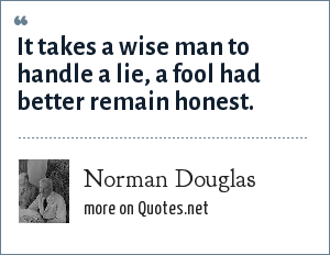 Norman Douglas: It takes a wise man to handle a lie, a fool had better remain honest.