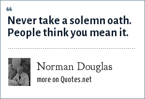 Norman Douglas: Never take a solemn oath. People think you mean it.