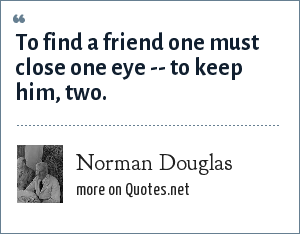 Norman Douglas: To find a friend one must close one eye -- to keep him, two.
